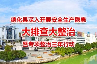 德化县深入开展安全生产隐患大排查大整治暨专项整治三年行动